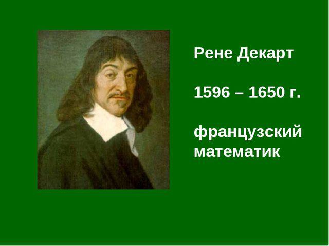 Рене Декарт 1596 – 1650 г. французский математик