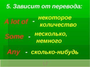 5. Зависит от перевода: A lot of Some Any - - - некоторое количество нескольк