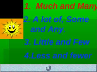 1. Much and Many 2. A lot of, Some and Any. 3. Little and Few 4.Less and fewer