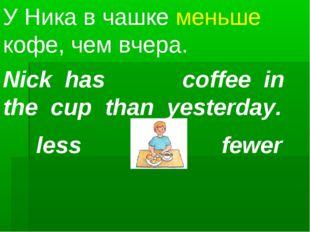 Nick has coffee in the cup than yesterday. У Ника в чашке меньше кофе, чем вч