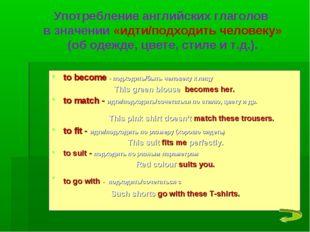 to become - подходить/быть человеку к лицу This green blouse becomes her. to