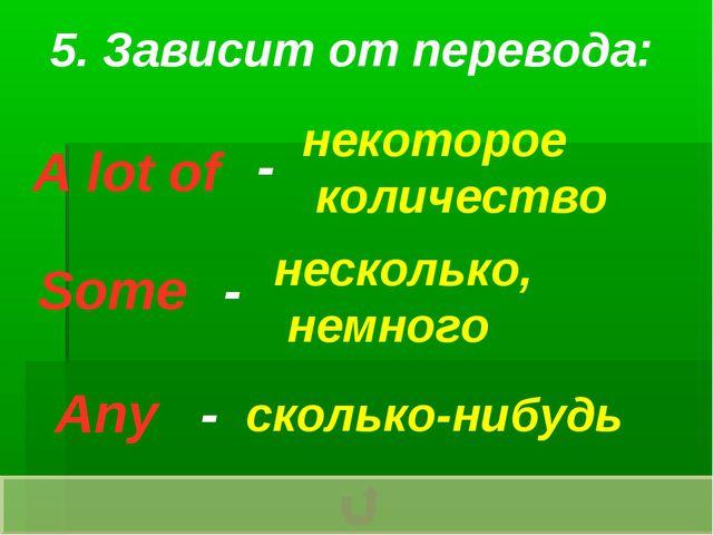 5. Зависит от перевода: A lot of Some Any - - - некоторое количество нескольк...