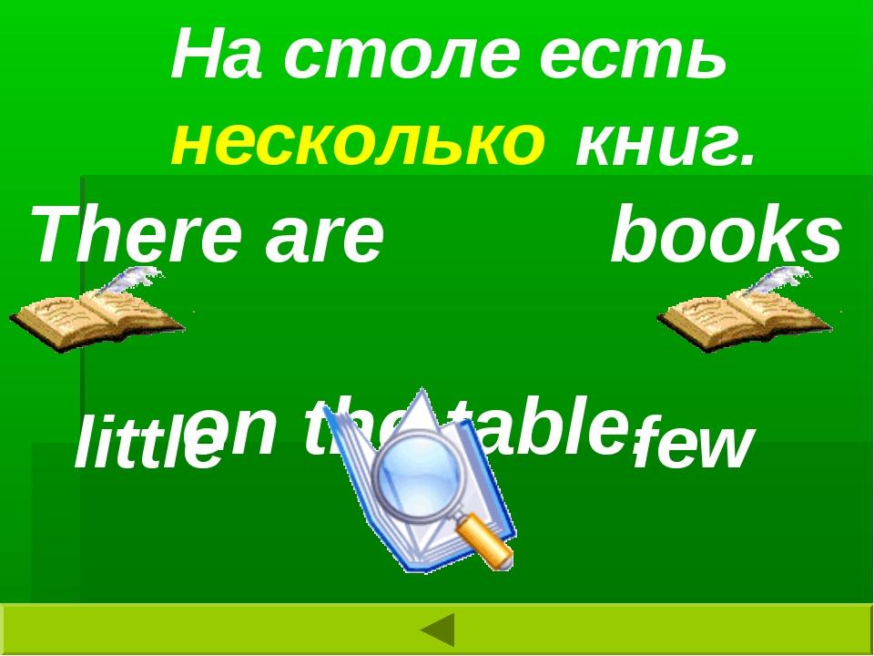 На столе есть книг. little few There are books on the table. несколько