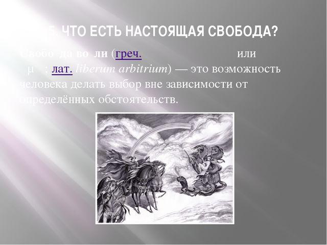 5. ЧТО ЕСТЬ НАСТОЯЩАЯ СВОБОДА? Свобо́да во́ли(греч.τὸ αὐτεξούσιονилиτὸ ἐφ...