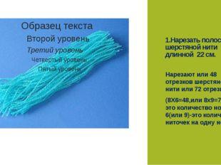 1.Нарезать полоски шерстяной нити длинной 22 см. Нарезают или 48 отрезков шер
