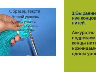 3.Выравнива-ние концов нитей. Аккуратно подрезаем концы нитей ножницами на од