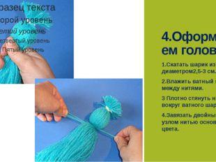 4.Оформляем голову. 1.Скатать шарик из ваты диаметром2,5-3 см. 2.Влажить ватн