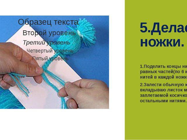 5.Делаем ножки. 1.Поделить концы ниток на 8 равных частей(по 6 или 9 нитей в...