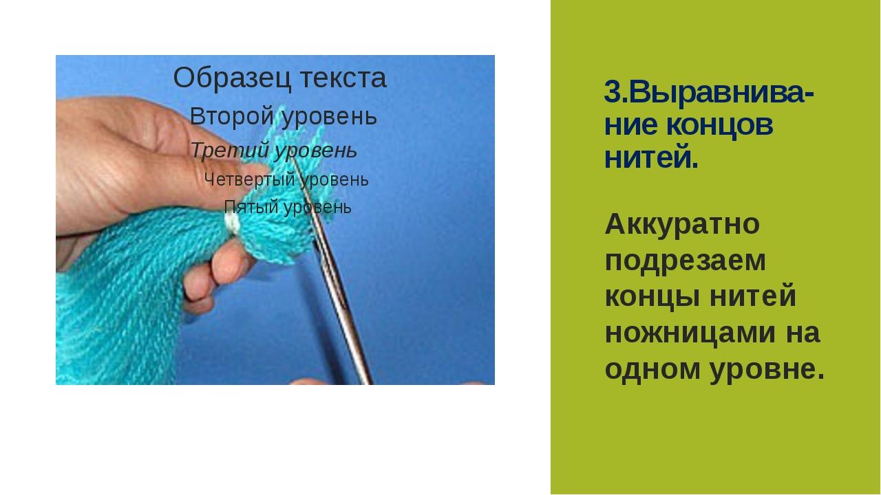 3.Выравнива-ние концов нитей. Аккуратно подрезаем концы нитей ножницами на од...