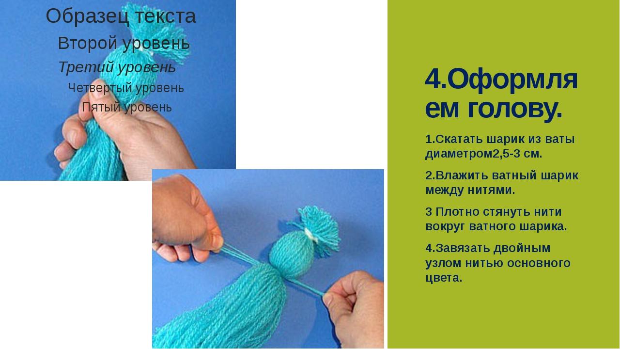 4.Оформляем голову. 1.Скатать шарик из ваты диаметром2,5-3 см. 2.Влажить ватн...