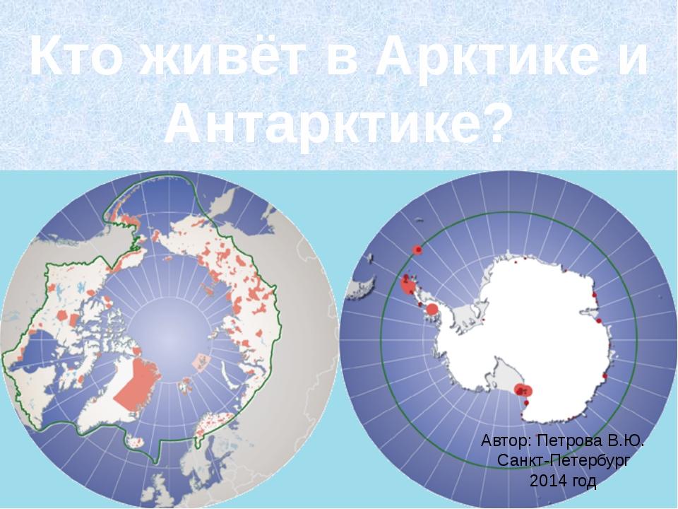 Кто живёт в Арктике и Антарктике? Автор: Петрова В.Ю. Санкт-Петербург 2014 год