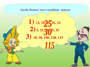 Среди данных чисел найдите лишнее 1) 12, 18, 25, 26, 34 2) 5, 15, 30, 45, 35