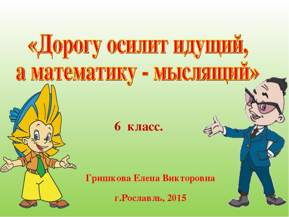 6 класс. Гришкова Елена Викторовна г.Рославль, 2015