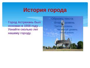 История города Город Астрахань был основан в 1558 году . Узнайте сколько лет