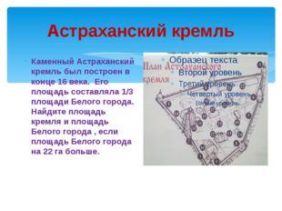 Астраханский кремль Каменный Астраханский кремль был построен в конце 16 века