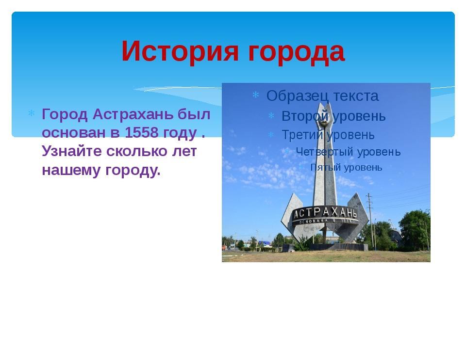 История города Город Астрахань был основан в 1558 году . Узнайте сколько лет...