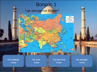 Вопрос 1 Где находится Индия? На юге Азии На севере Азии На востоке Азии На з