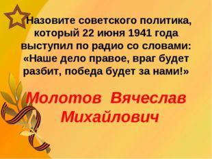 Назовите советского политика, который 22 июня 1941 года выступил по радио со