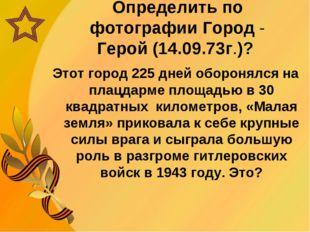 Определить по фотографии Город - Герой (14.09.73г.)? Этот город 225 дней обор