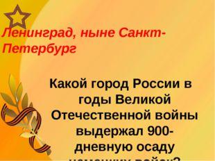 Ленинград, ныне Санкт-Петербург Какой город России в годы Великой Отечественн