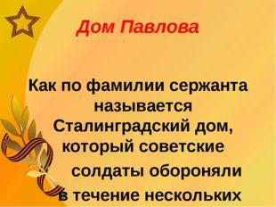 Дом Павлова Как по фамилии сержанта называется Сталинградский дом, который со