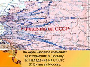 По карте назовите сражение? А) Вторжение в Польшу; Б) Нападение на СССР; В) Б