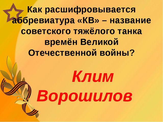 Как расшифровывается аббревиатура «КВ» – название советского тяжёлого танка в...