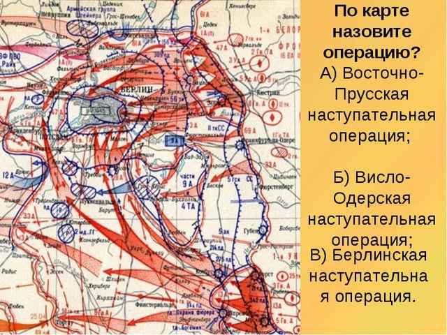По карте назовите операцию? А) Восточно-Прусская наступательная операция; Б)...