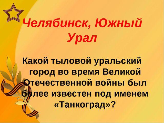 Челябинск, Южный Урал Какой тыловой уральский город во время Великой Отечеств...
