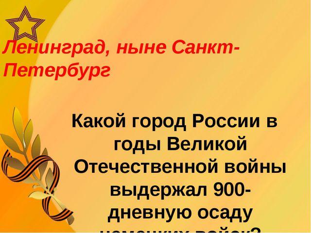 Ленинград, ныне Санкт-Петербург Какой город России в годы Великой Отечественн...
