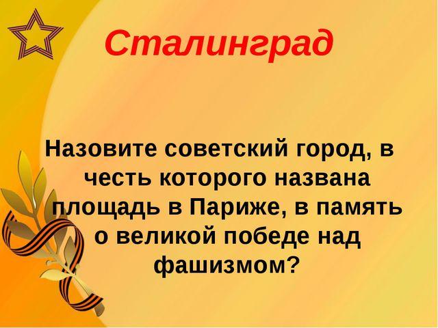 Сталинград Назовите советский город, в честь которого названа площадь в Париж...