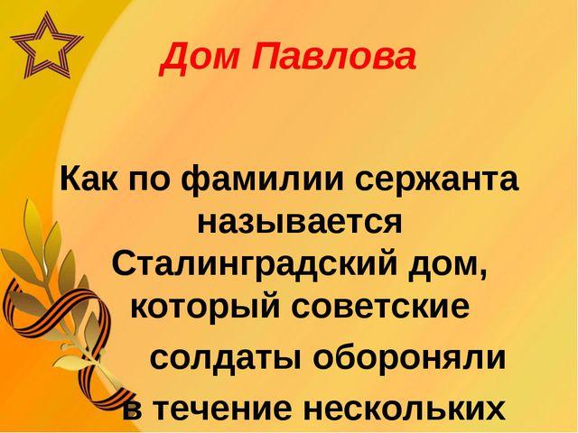 Дом Павлова Как по фамилии сержанта называется Сталинградский дом, который со...
