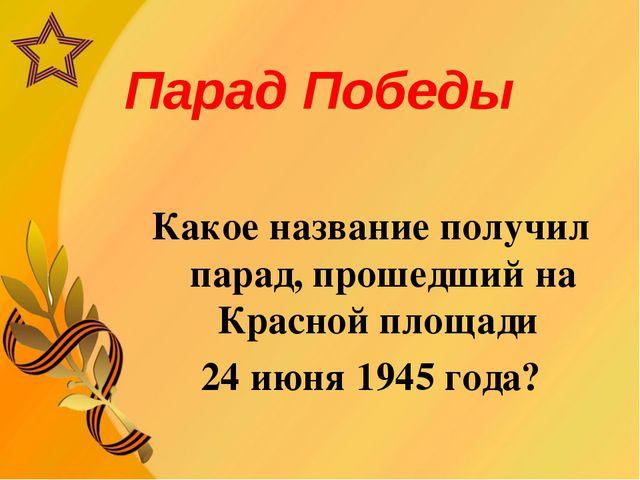 Парад Победы Какое название получил парад, прошедший на Красной площади 24 ию...
