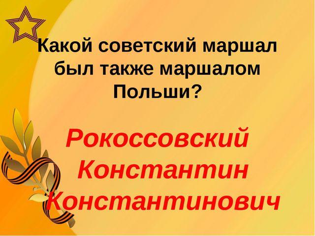Какой советский маршал был также маршалом Польши? Рокоссовский Константин Ко...