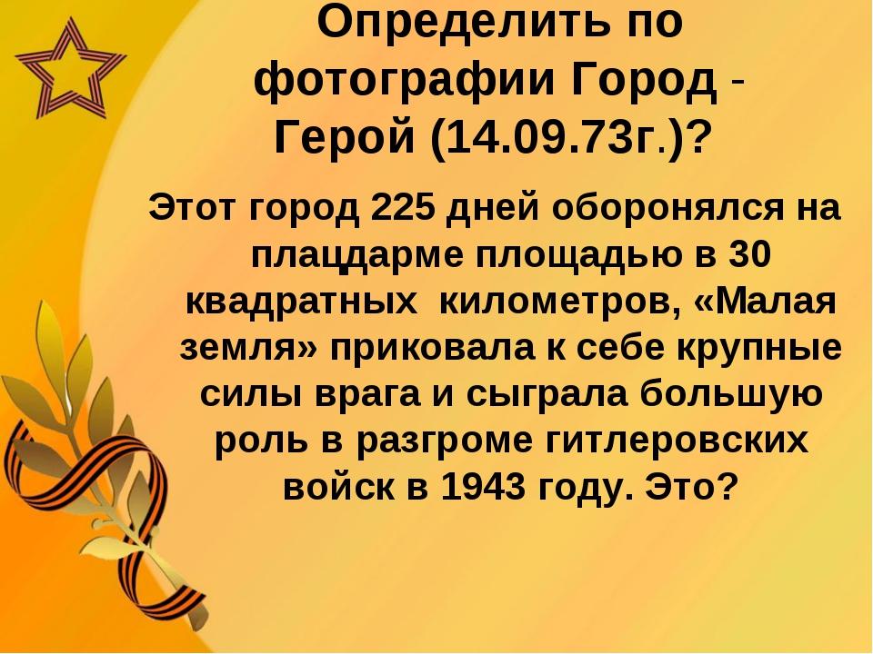 Определить по фотографии Город - Герой (14.09.73г.)? Этот город 225 дней обор...