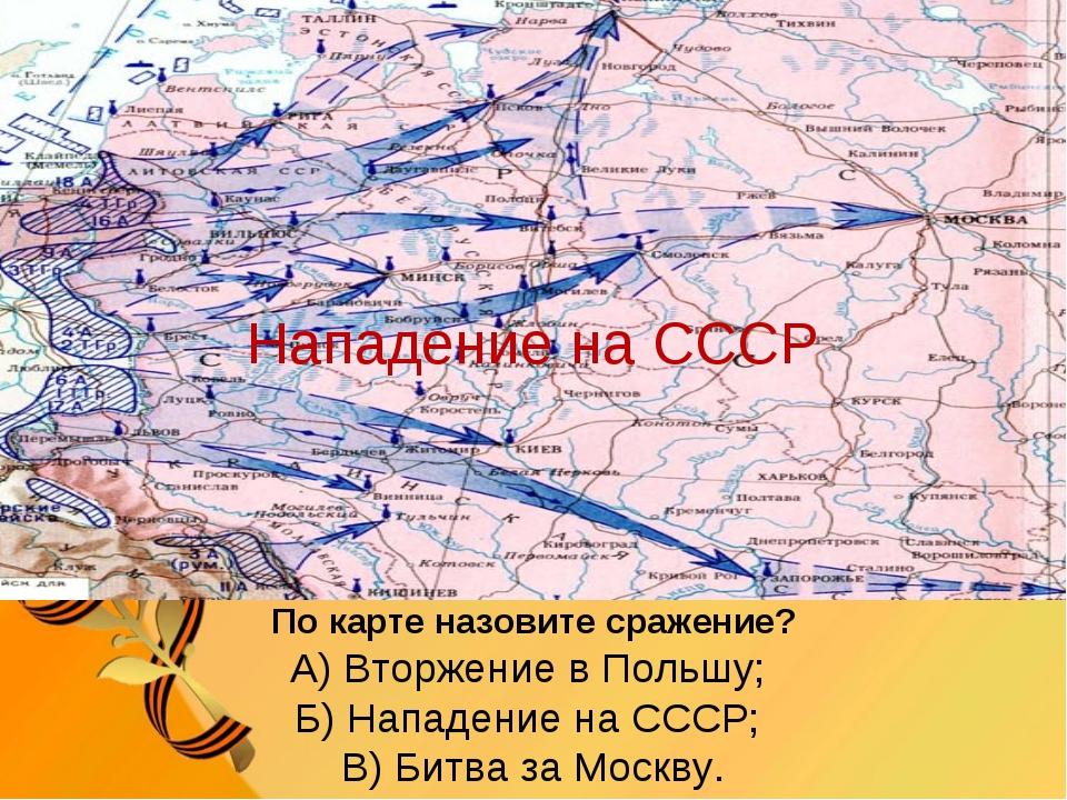 По карте назовите сражение? А) Вторжение в Польшу; Б) Нападение на СССР; В) Б...