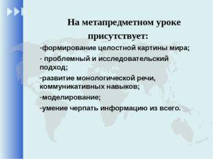 На метапредметном уроке присутствует: формирование целостной картины мира; п
