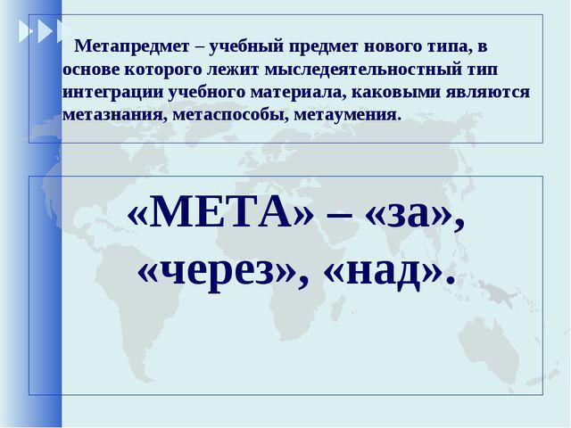 Метапредмет – учебный предмет нового типа, в основе которого лежит мыследеят...