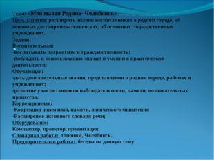 Тема: «Моя малая Родина- Челябинск» Цель занятия: расширить знания воспитанни