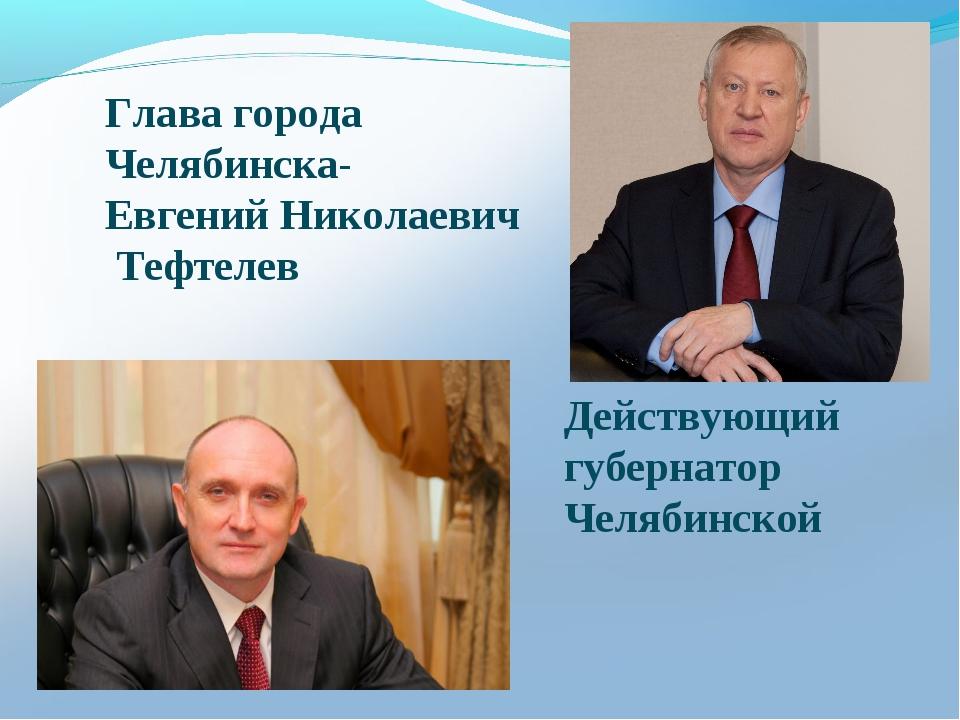 Глава города Челябинска- Евгений Николаевич Тефтелев Действующий губернатор...