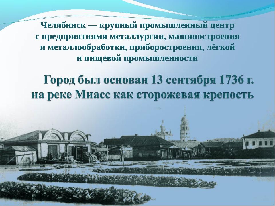 Челябинск— крупный промышленный центр с предприятиями металлургии, машиностр...