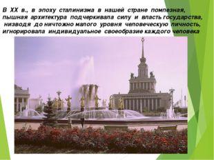 В ХХ в., в эпоху сталинизма в нашей стране помпезная, пышная архит
