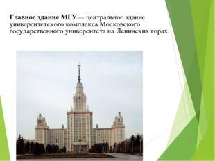 Главное здание МГУ— центральное здание университетского комплекса Московского