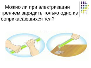 Можно ли при электризации трением зарядить только одно из соприкасающихся тел?