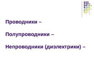 Проводники – Полупроводники – Непроводники (диэлектрики) –
