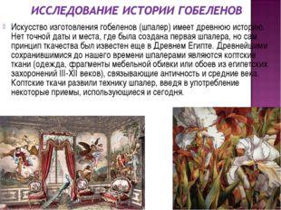 Искусство изготовления гобеленов (шпалер) имеет древнюю историю. Нет точной д