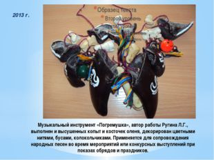 Музыкальный инструмент «Погремушка», автор работы Ругина Л.Г., выполнен и выс