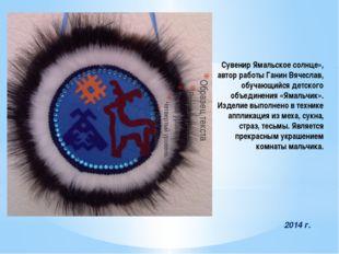 Сувенир Ямальское солнце», автор работы Ганин Вячеслав, обучающийся детского