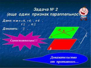 Задача № 2 (еще один признак параллельности) Дано: m ∩ п = К, т Є α, п Є α, т