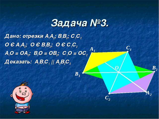 Задача №3. Дано: отрезки А1А2; В1В2; С1С2 О Є А1А2; О Є В1В2; О Є С1С2 А1О =...
